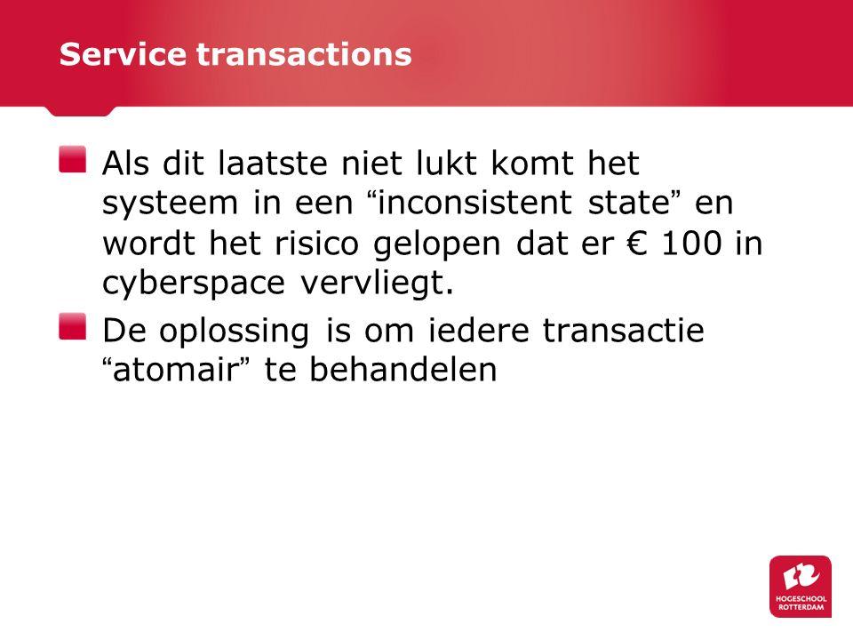 Service transactions Als dit laatste niet lukt komt het systeem in een inconsistent state en wordt het risico gelopen dat er € 100 in cyberspace vervliegt.