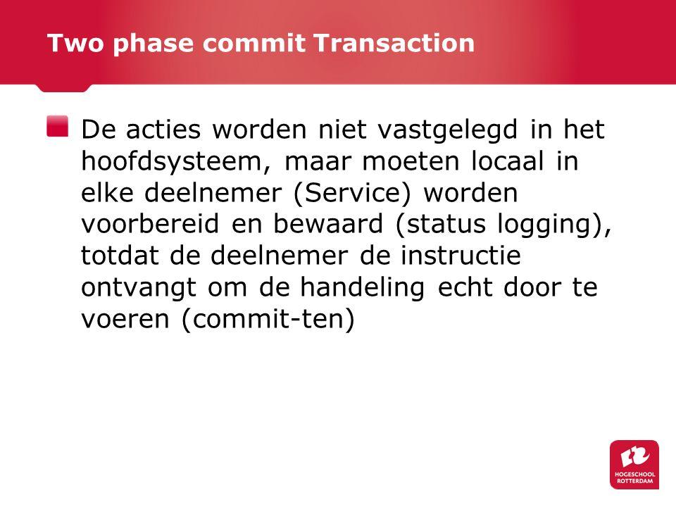 Two phase commit Transaction De acties worden niet vastgelegd in het hoofdsysteem, maar moeten locaal in elke deelnemer (Service) worden voorbereid en bewaard (status logging), totdat de deelnemer de instructie ontvangt om de handeling echt door te voeren (commit-ten)