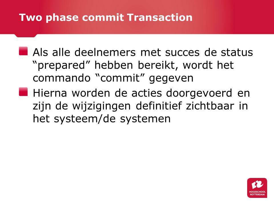 Two phase commit Transaction Als alle deelnemers met succes de status prepared hebben bereikt, wordt het commando commit gegeven Hierna worden de acties doorgevoerd en zijn de wijzigingen definitief zichtbaar in het systeem/de systemen