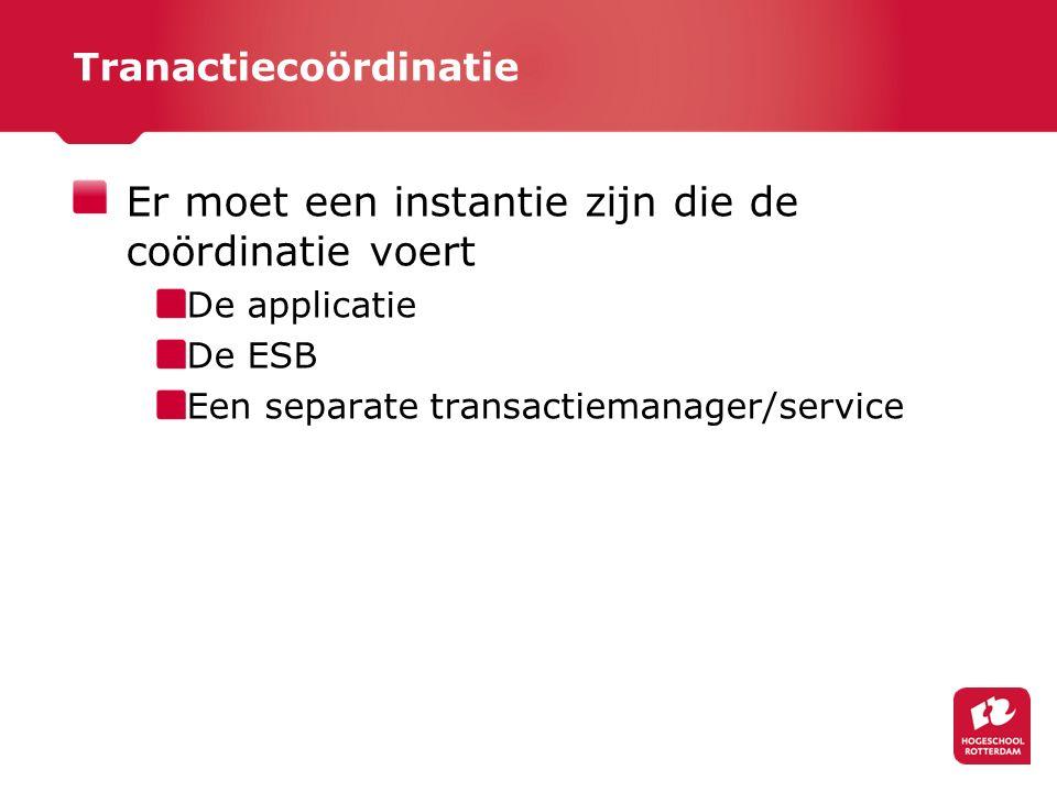 Tranactiecoördinatie Er moet een instantie zijn die de coördinatie voert De applicatie De ESB Een separate transactiemanager/service