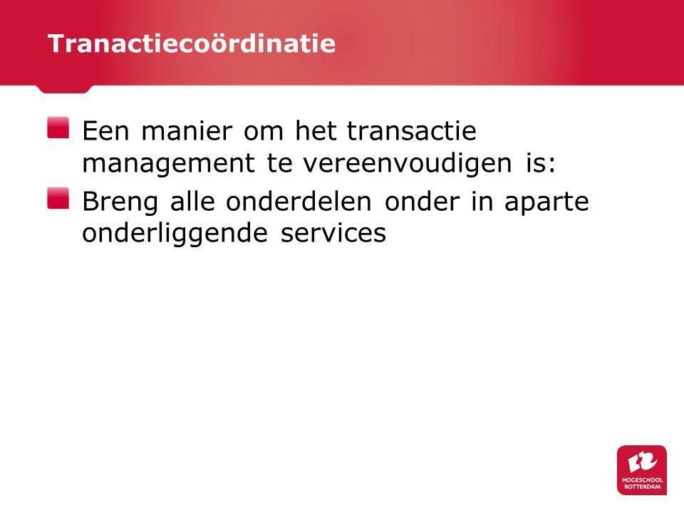 Tranactiecoördinatie Een manier om het transactie management te vereenvoudigen is: Breng alle onderdelen onder in aparte onderliggende services