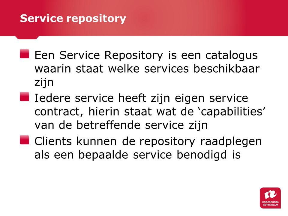 Service repository Een Service Repository is een catalogus waarin staat welke services beschikbaar zijn Iedere service heeft zijn eigen service contract, hierin staat wat de 'capabilities' van de betreffende service zijn Clients kunnen de repository raadplegen als een bepaalde service benodigd is
