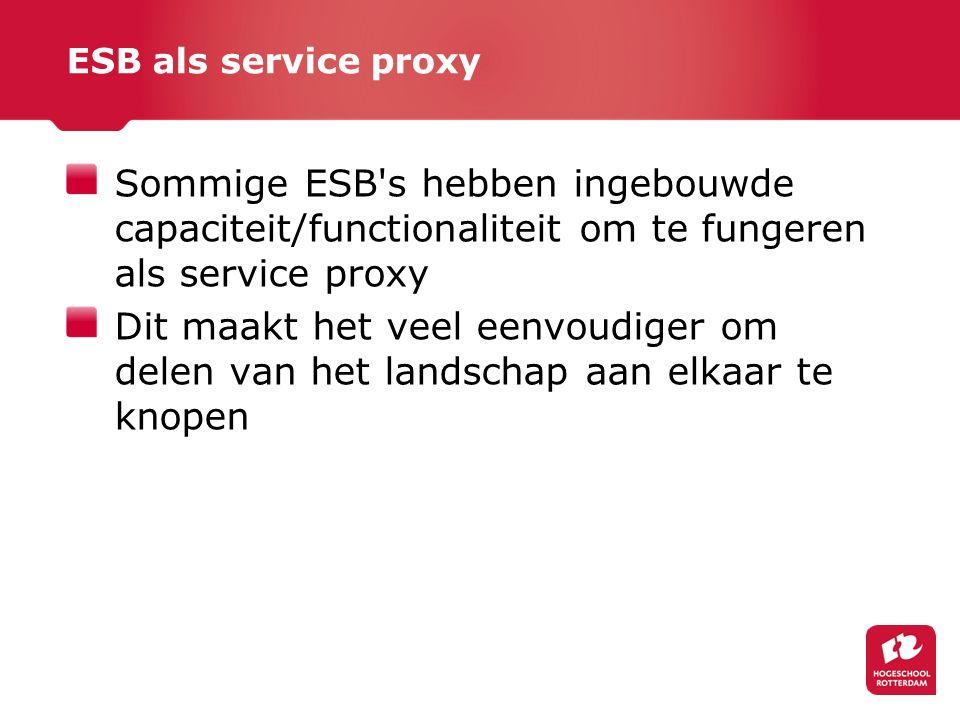 ESB als service proxy Sommige ESB s hebben ingebouwde capaciteit/functionaliteit om te fungeren als service proxy Dit maakt het veel eenvoudiger om delen van het landschap aan elkaar te knopen