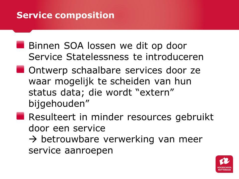 Service composition Binnen SOA lossen we dit op door Service Statelessness te introduceren Ontwerp schaalbare services door ze waar mogelijk te scheiden van hun status data; die wordt extern bijgehouden Resulteert in minder resources gebruikt door een service  betrouwbare verwerking van meer service aanroepen