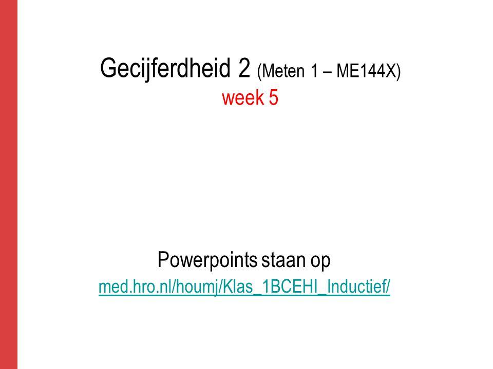 Gecijferdheid 2 (Meten 1 – ME144X) week 5 Powerpoints staan op med.hro.nl/houmj/Klas_1BCEHI_Inductief/