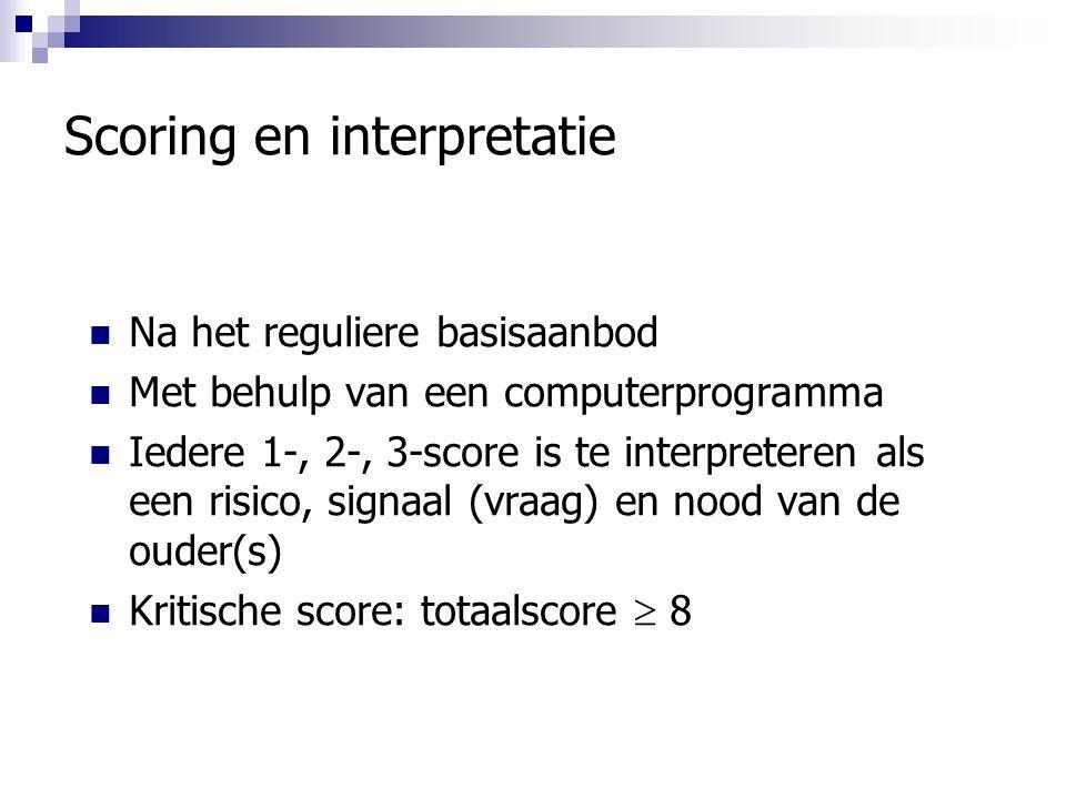 Scoring en interpretatie Na het reguliere basisaanbod Met behulp van een computerprogramma Iedere 1-, 2-, 3-score is te interpreteren als een risico, signaal (vraag) en nood van de ouder(s) Kritische score: totaalscore  8