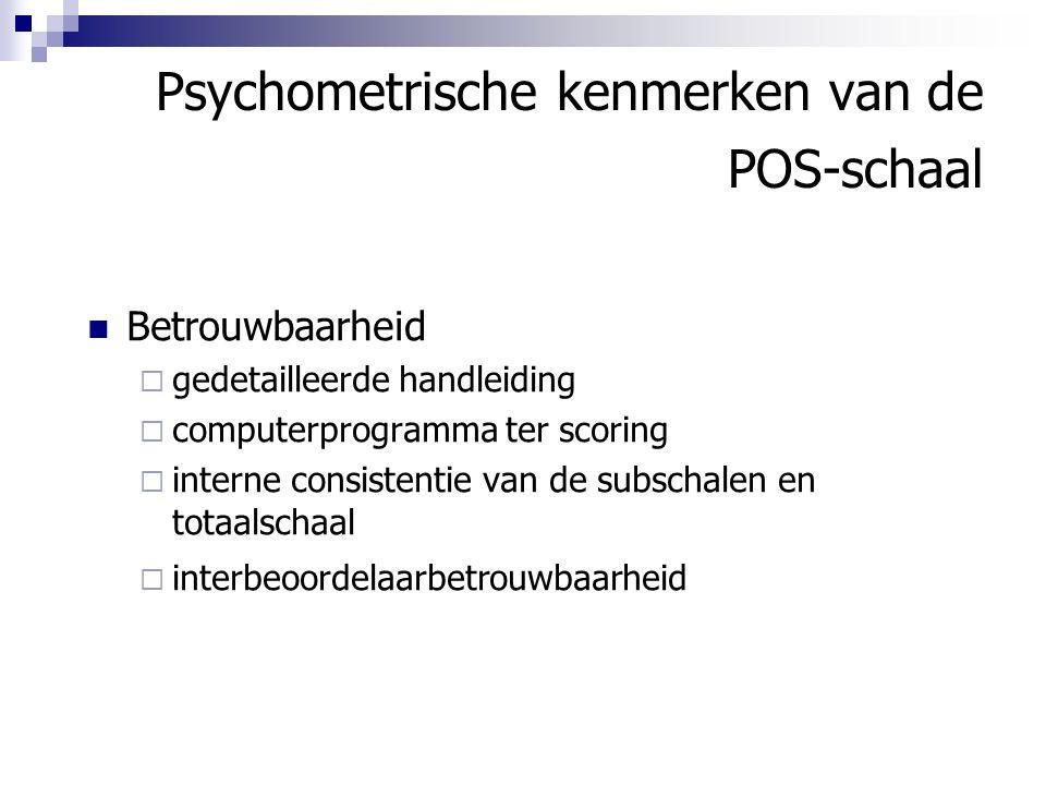 Psychometrische kenmerken van de POS-schaal Betrouwbaarheid  gedetailleerde handleiding  computerprogramma ter scoring  interne consistentie van de subschalen en totaalschaal  interbeoordelaarbetrouwbaarheid
