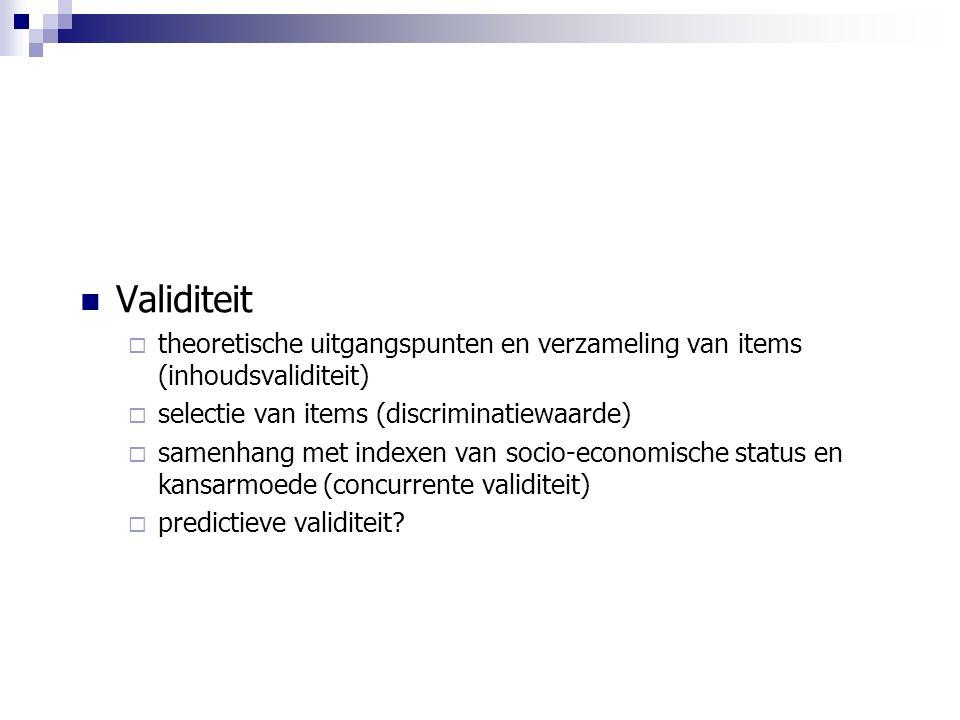 Validiteit  theoretische uitgangspunten en verzameling van items (inhoudsvaliditeit)  selectie van items (discriminatiewaarde)  samenhang met indexen van socio-economische status en kansarmoede (concurrente validiteit)  predictieve validiteit?