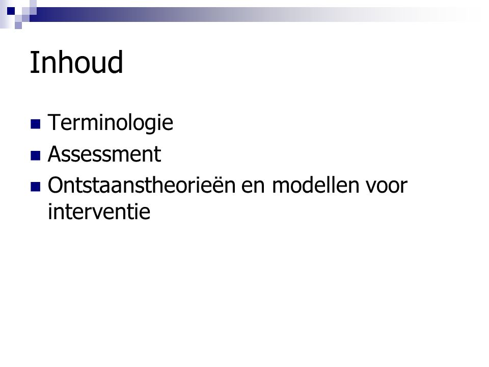 Inhoud Terminologie Assessment Ontstaanstheorieën en modellen voor interventie