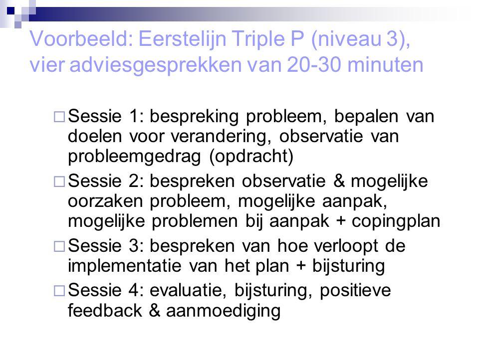 Voorbeeld: Eerstelijn Triple P (niveau 3), vier adviesgesprekken van 20-30 minuten  Sessie 1: bespreking probleem, bepalen van doelen voor verandering, observatie van probleemgedrag (opdracht)  Sessie 2: bespreken observatie & mogelijke oorzaken probleem, mogelijke aanpak, mogelijke problemen bij aanpak + copingplan  Sessie 3: bespreken van hoe verloopt de implementatie van het plan + bijsturing  Sessie 4: evaluatie, bijsturing, positieve feedback & aanmoediging