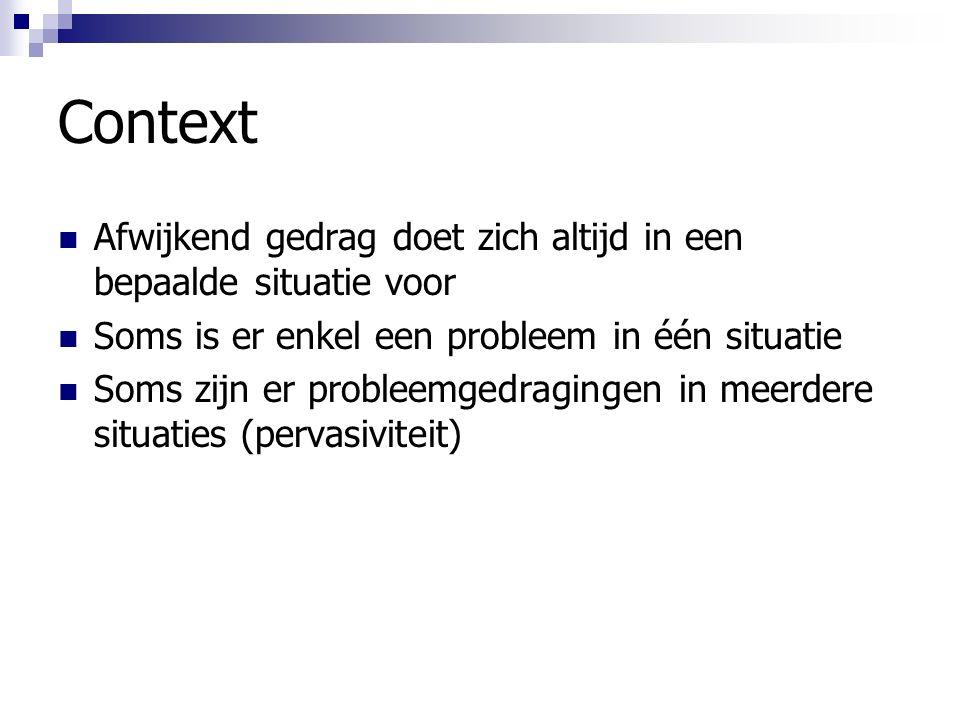 Context Afwijkend gedrag doet zich altijd in een bepaalde situatie voor Soms is er enkel een probleem in één situatie Soms zijn er probleemgedragingen in meerdere situaties (pervasiviteit)