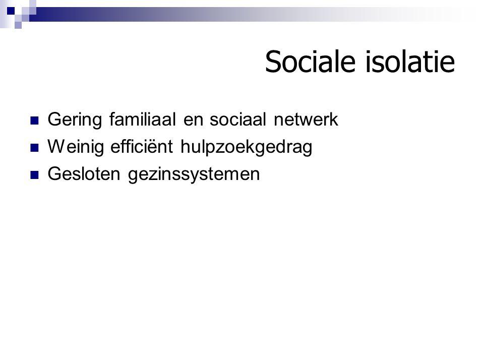 Sociale isolatie Gering familiaal en sociaal netwerk Weinig efficiënt hulpzoekgedrag Gesloten gezinssystemen