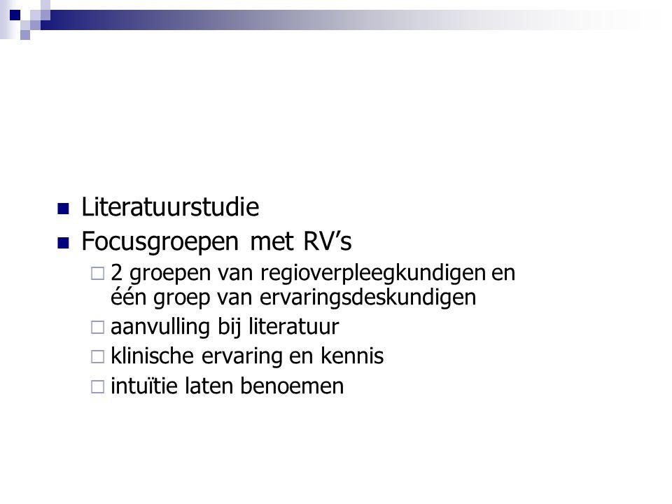 Literatuurstudie Focusgroepen met RV's  2 groepen van regioverpleegkundigen en één groep van ervaringsdeskundigen  aanvulling bij literatuur  klinische ervaring en kennis  intuïtie laten benoemen