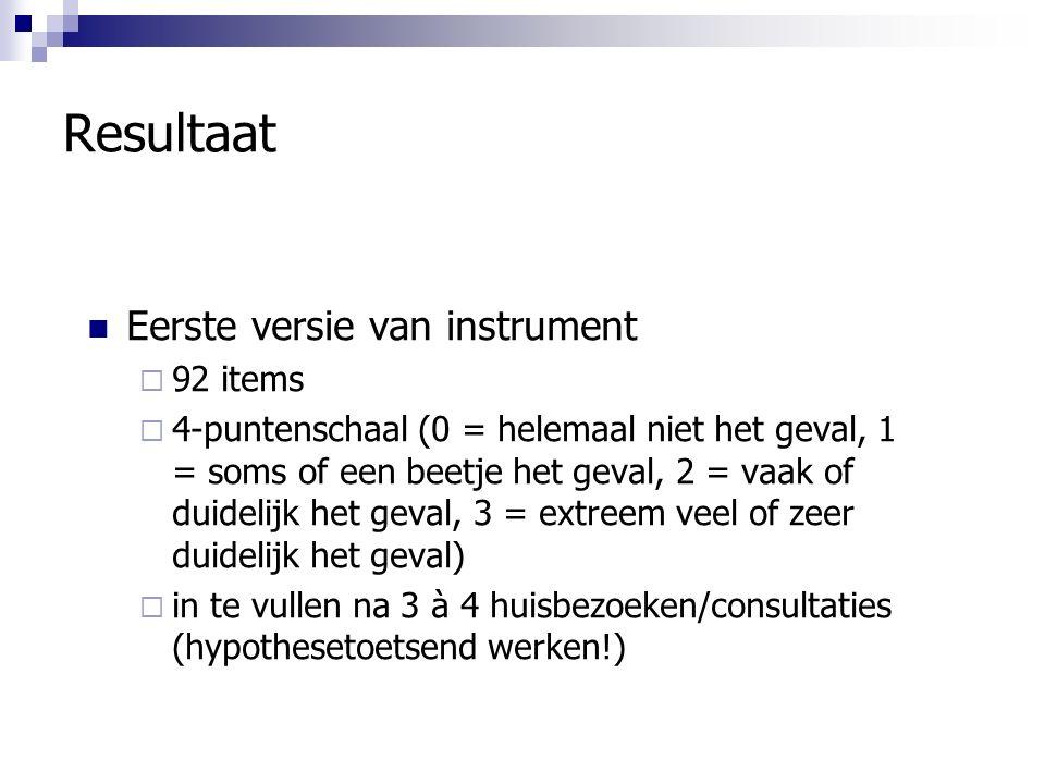 Resultaat Eerste versie van instrument  92 items  4-puntenschaal (0 = helemaal niet het geval, 1 = soms of een beetje het geval, 2 = vaak of duidelijk het geval, 3 = extreem veel of zeer duidelijk het geval)  in te vullen na 3 à 4 huisbezoeken/consultaties (hypothesetoetsend werken!)