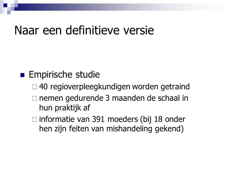 Naar een definitieve versie Empirische studie  40 regioverpleegkundigen worden getraind  nemen gedurende 3 maanden de schaal in hun praktijk af  informatie van 391 moeders (bij 18 onder hen zijn feiten van mishandeling gekend)