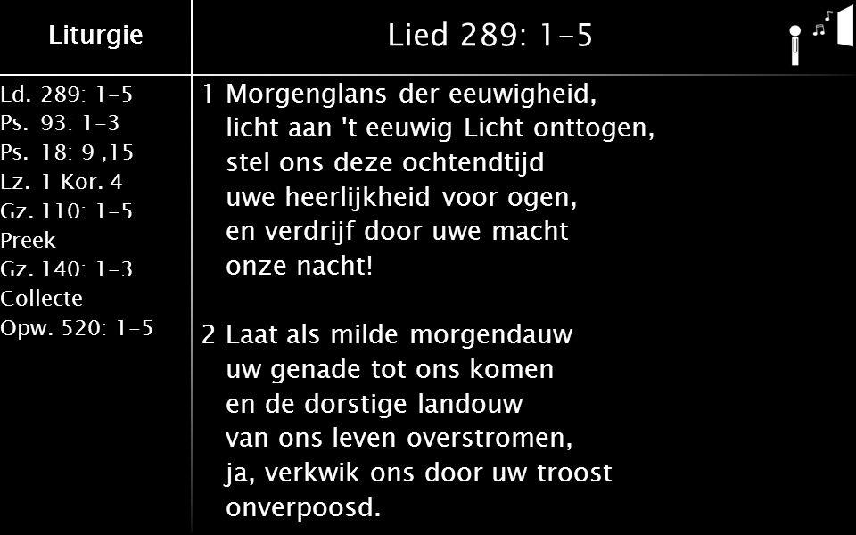 Ld.289: 1-5 Ps.93: 1-3 Ps.18: 9,15 Lz.1 Kor. 4 Gz.110: 1-5 Preek Gz.140: 1-3 Collecte Opw.520: 1-5 Liturgie Lied 289: 1-5 1Morgenglans der eeuwigheid,