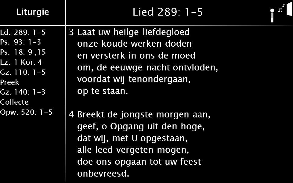 Liturgie Ld.289: 1-5 Ps.93: 1-3 Ps.18: 9,15 Lz.1 Kor. 4 Gz.110: 1-5 Preek Gz.140: 1-3 Collecte Opw.520: 1-5 Liturgie Lied 289: 1-5 3Laat uw heilge lie