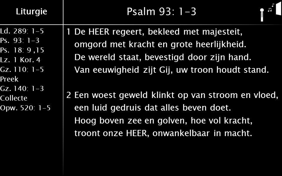 Ld.289: 1-5 Ps.93: 1-3 Ps.18: 9,15 Lz.1 Kor. 4 Gz.110: 1-5 Preek Gz.140: 1-3 Collecte Opw.520: 1-5 Liturgie Psalm 93: 1-3 1De HEER regeert, bekleed me