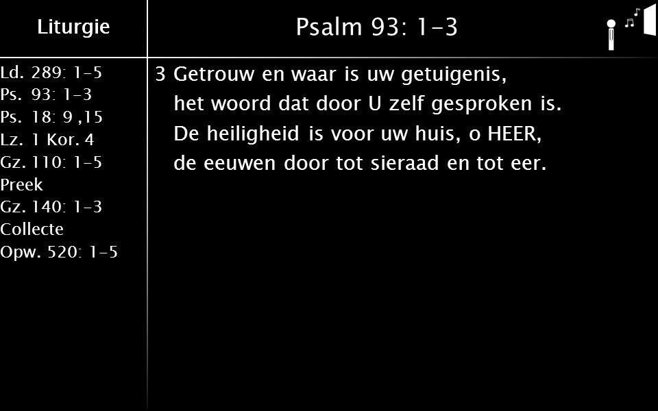 Liturgie Ld.289: 1-5 Ps.93: 1-3 Ps.18: 9,15 Lz.1 Kor. 4 Gz.110: 1-5 Preek Gz.140: 1-3 Collecte Opw.520: 1-5 Liturgie Psalm 93: 1-3 3Getrouw en waar is
