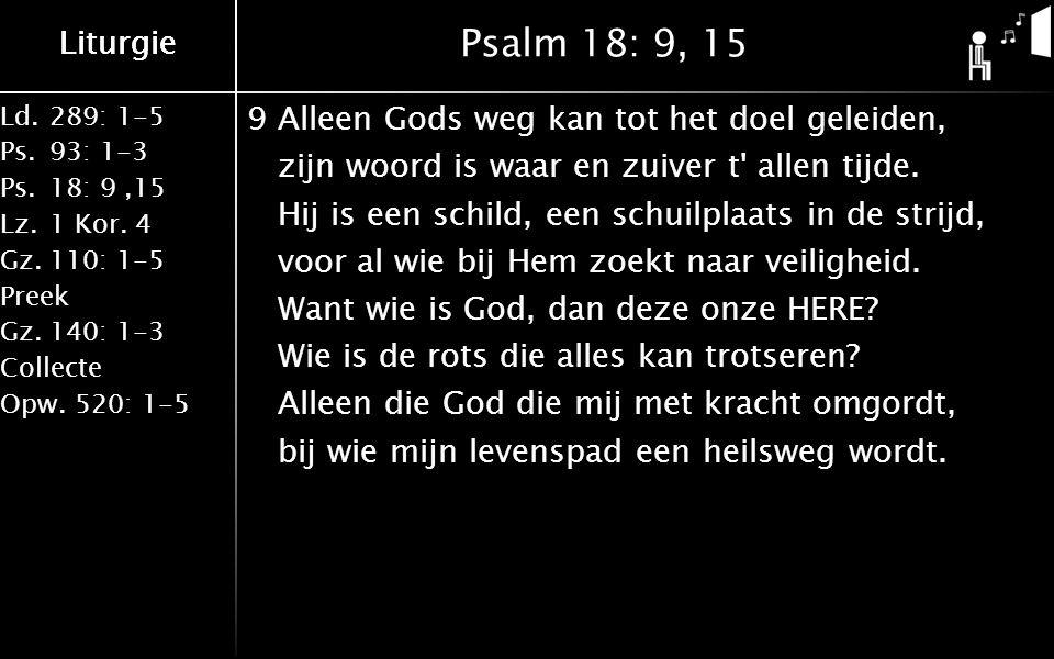 Ld.289: 1-5 Ps.93: 1-3 Ps.18: 9,15 Lz.1 Kor. 4 Gz.110: 1-5 Preek Gz.140: 1-3 Collecte Opw.520: 1-5 Liturgie Psalm 18: 9, 15 9Alleen Gods weg kan tot h