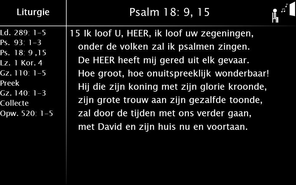 Liturgie Ld.289: 1-5 Ps.93: 1-3 Ps.18: 9,15 Lz.1 Kor. 4 Gz.110: 1-5 Preek Gz.140: 1-3 Collecte Opw.520: 1-5 Liturgie Psalm 18: 9, 15 15Ik loof U, HEER