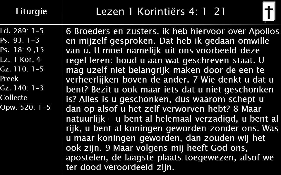 Liturgie Ld.289: 1-5 Ps.93: 1-3 Ps.18: 9,15 Lz.1 Kor. 4 Gz.110: 1-5 Preek Gz.140: 1-3 Collecte Opw.520: 1-5 Liturgie Lezen 1 Korintiërs 4: 1-21 6 Broe