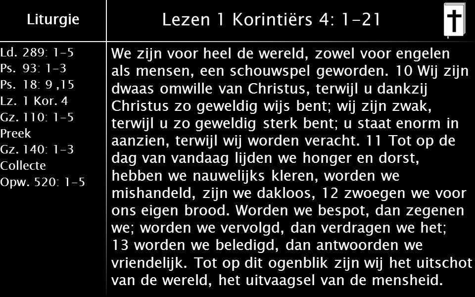 Liturgie Ld.289: 1-5 Ps.93: 1-3 Ps.18: 9,15 Lz.1 Kor. 4 Gz.110: 1-5 Preek Gz.140: 1-3 Collecte Opw.520: 1-5 Liturgie Lezen 1 Korintiërs 4: 1-21 We zij
