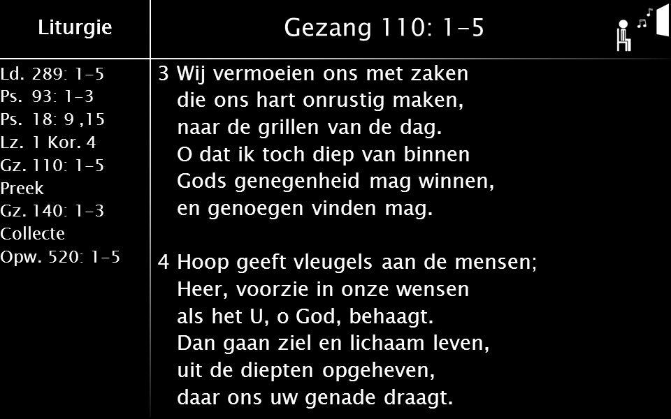 Liturgie Ld.289: 1-5 Ps.93: 1-3 Ps.18: 9,15 Lz.1 Kor. 4 Gz.110: 1-5 Preek Gz.140: 1-3 Collecte Opw.520: 1-5 Liturgie Gezang 110: 1-5 3Wij vermoeien on