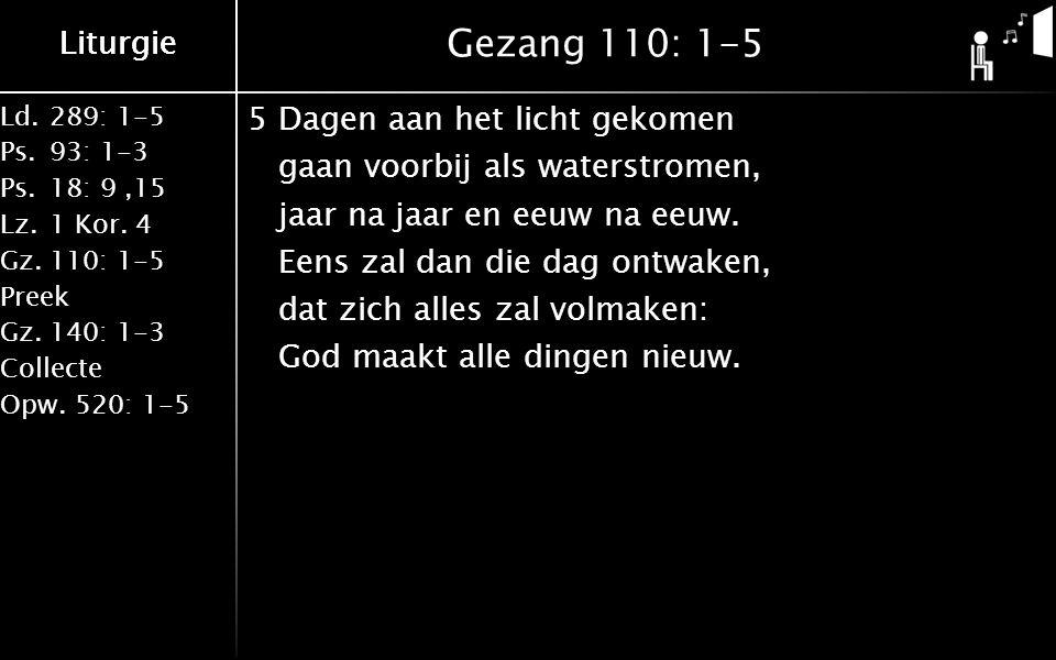 Liturgie Ld.289: 1-5 Ps.93: 1-3 Ps.18: 9,15 Lz.1 Kor. 4 Gz.110: 1-5 Preek Gz.140: 1-3 Collecte Opw.520: 1-5 Liturgie Gezang 110: 1-5 5Dagen aan het li