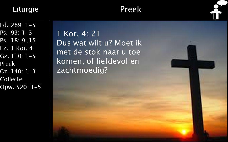 Liturgie Ld.289: 1-5 Ps.93: 1-3 Ps.18: 9,15 Lz.1 Kor. 4 Gz.110: 1-5 Preek Gz.140: 1-3 Collecte Opw.520: 1-5 Liturgie Preek 1 Kor. 4: 21 Dus wat wilt u