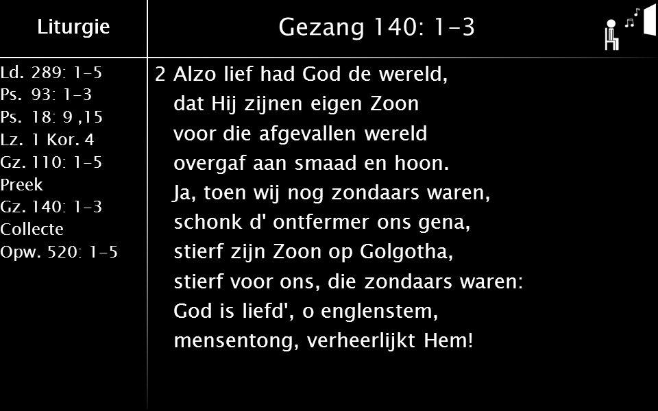 Liturgie Ld.289: 1-5 Ps.93: 1-3 Ps.18: 9,15 Lz.1 Kor. 4 Gz.110: 1-5 Preek Gz.140: 1-3 Collecte Opw.520: 1-5 Liturgie Gezang 140: 1-3 2Alzo lief had Go