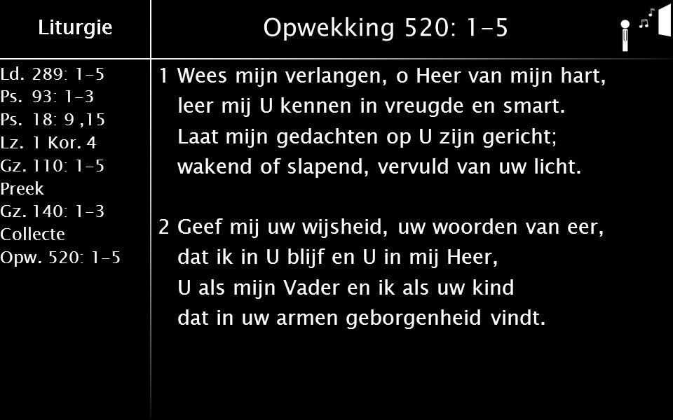 Ld.289: 1-5 Ps.93: 1-3 Ps.18: 9,15 Lz.1 Kor. 4 Gz.110: 1-5 Preek Gz.140: 1-3 Collecte Opw.520: 1-5 Liturgie Opwekking 520: 1-5 1Wees mijn verlangen, o