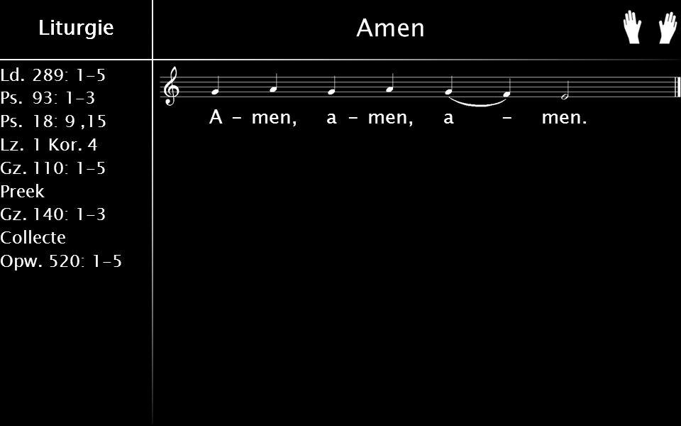 Ld.289: 1-5 Ps.93: 1-3 Ps.18: 9,15 Lz.1 Kor. 4 Gz.110: 1-5 Preek Gz.140: 1-3 Collecte Opw.520: 1-5 Liturgie Amen A-men, a-men, a-men.