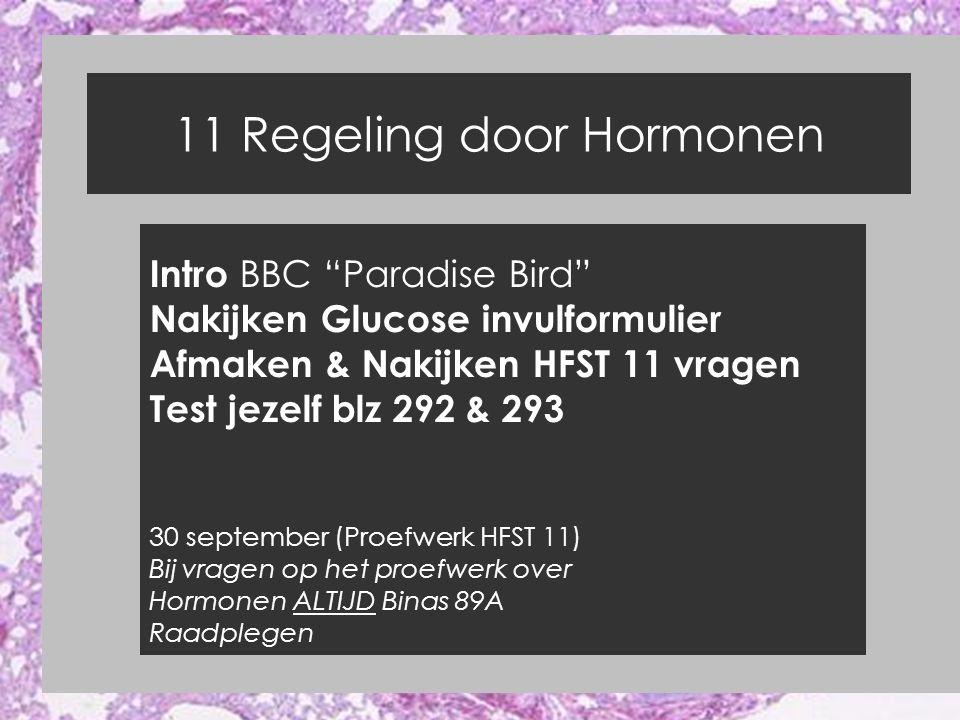 11 Regeling door Hormonen Intro BBC Paradise Bird Nakijken Glucose invulformulier Afmaken & Nakijken HFST 11 vragen Test jezelf blz 292 & 293 30 september (Proefwerk HFST 11) Bij vragen op het proefwerk over Hormonen ALTIJD Binas 89A Raadplegen