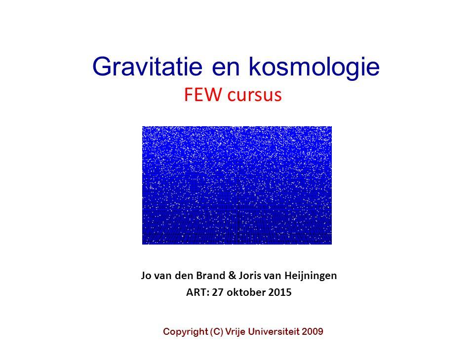 Jo van den Brand & Joris van Heijningen ART: 27 oktober 2015 Gravitatie en kosmologie FEW cursus Copyright (C) Vrije Universiteit 2009