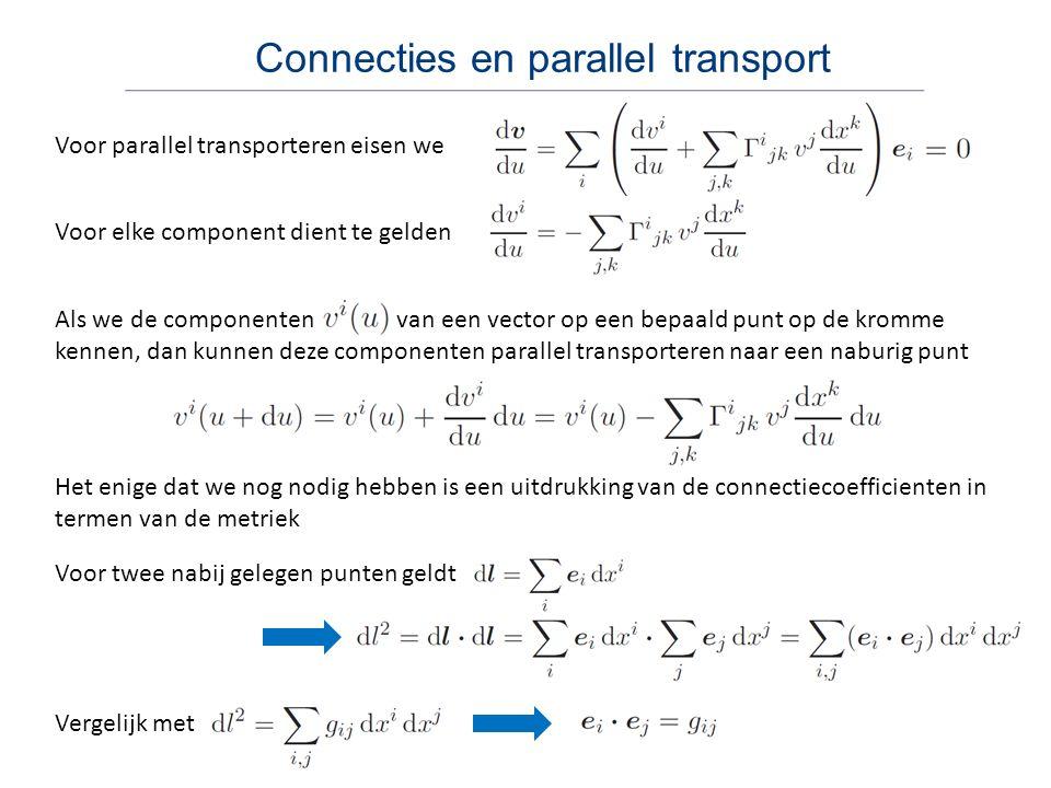 Connecties en parallel transport Voor parallel transporteren eisen we Voor elke component dient te gelden Als we de componenten van een vector op een