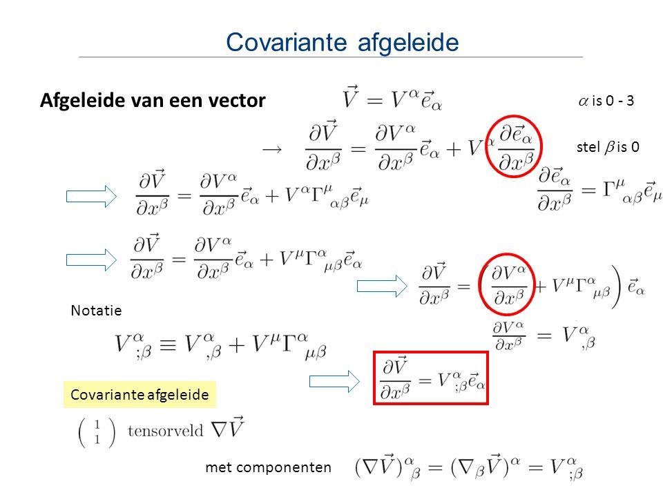 Covariante afgeleide Afgeleide van een vector  is 0 - 3 stel  is 0 Notatie Covariante afgeleide met componenten