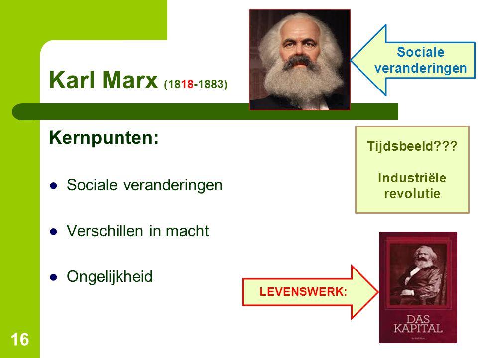 Karl Marx (1818-1883) Kernpunten: ●Sociale veranderingen ●Verschillen in macht ●Ongelijkheid 16 Tijdsbeeld??? Industriële revolutie LEVENSWERK: Social