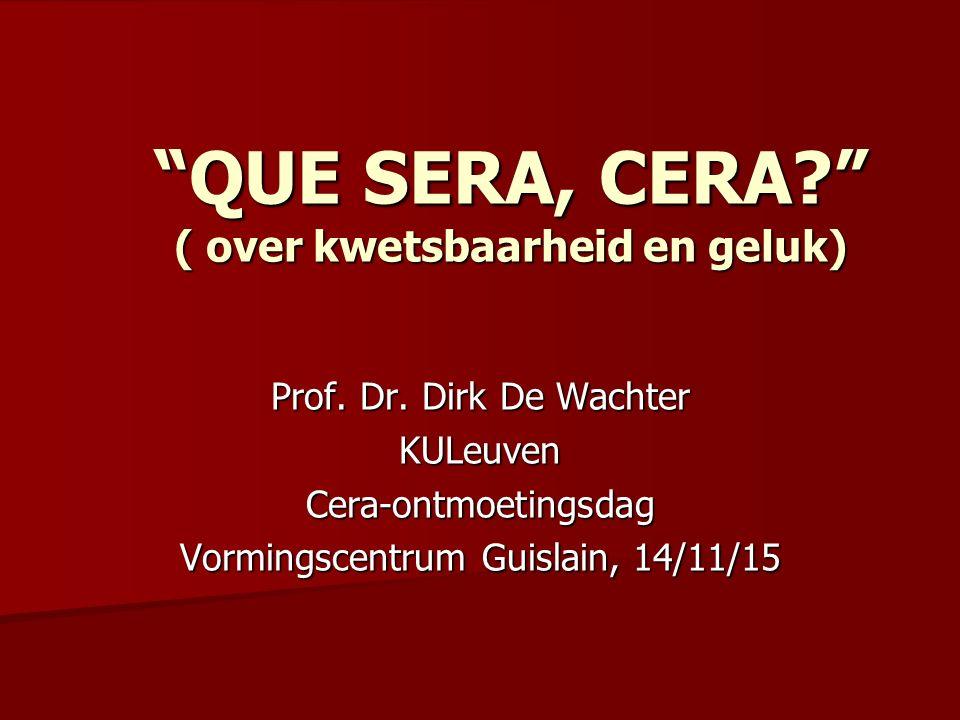 """Prof. Dr. Dirk De Wachter KULeuvenCera-ontmoetingsdag Vormingscentrum Guislain, 14/11/15 """"QUE SERA, CERA?"""" ( over kwetsbaarheid en geluk)"""