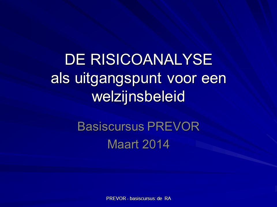 PREVOR - basiscursus: de RA Situering RA binnen welzijnsbeleid Op basis van RA worden preventiemaatregelen genomen (cfr.