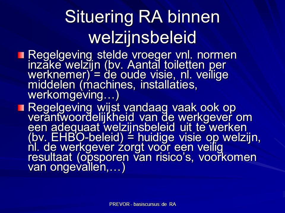 PREVOR - basiscursus: de RA Situering RA binnen welzijnsbeleid Regelgeving stelde vroeger vnl. normen inzake welzijn (bv. Aantal toiletten per werknem
