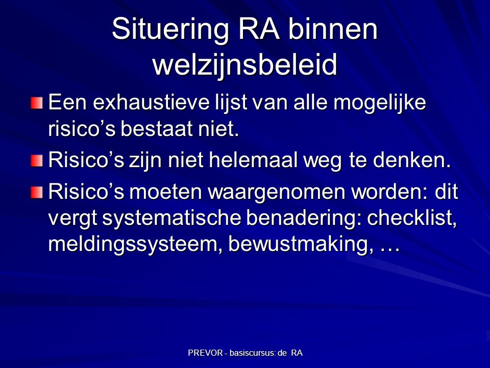 PREVOR - basiscursus: de RA Situering RA binnen welzijnsbeleid Een exhaustieve lijst van alle mogelijke risico's bestaat niet. Risico's zijn niet hele