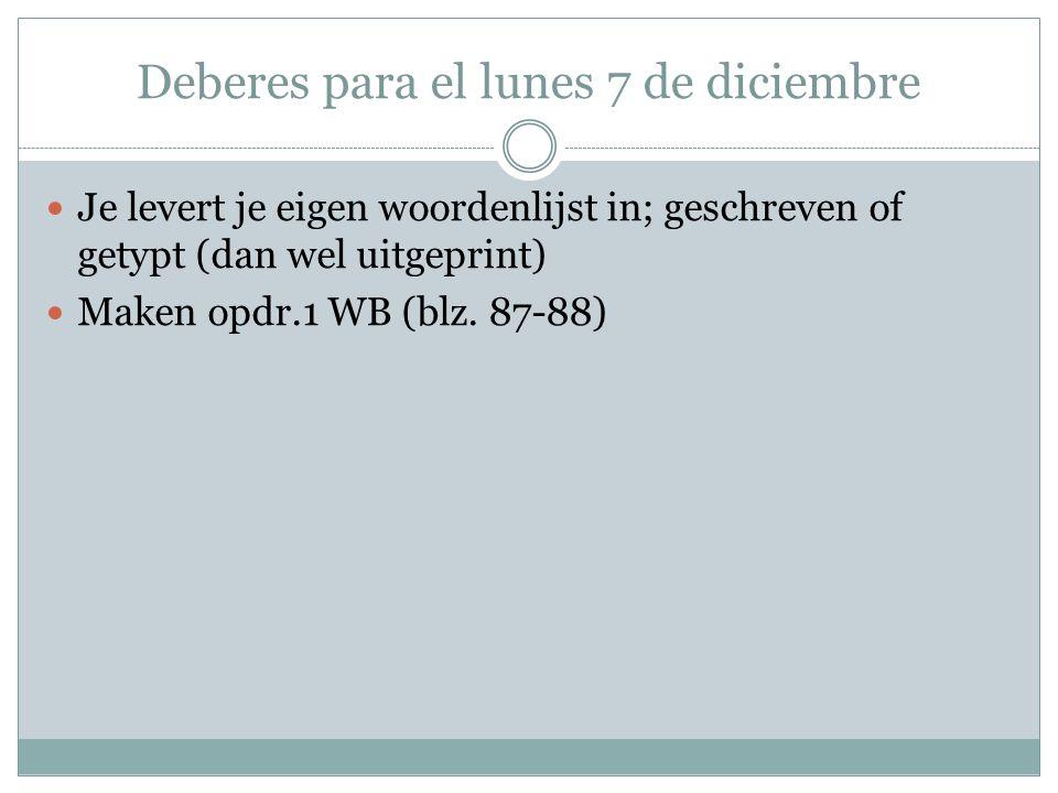 Deberes para el lunes 7 de diciembre Je levert je eigen woordenlijst in; geschreven of getypt (dan wel uitgeprint) Maken opdr.1 WB (blz. 87-88)