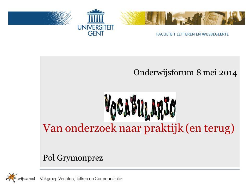 Vakgroep Vertalen, Tolken en Communicatie Onderwijsforum 8 mei 2014 Van onderzoek naar praktijk (en terug) Pol Grymonprez