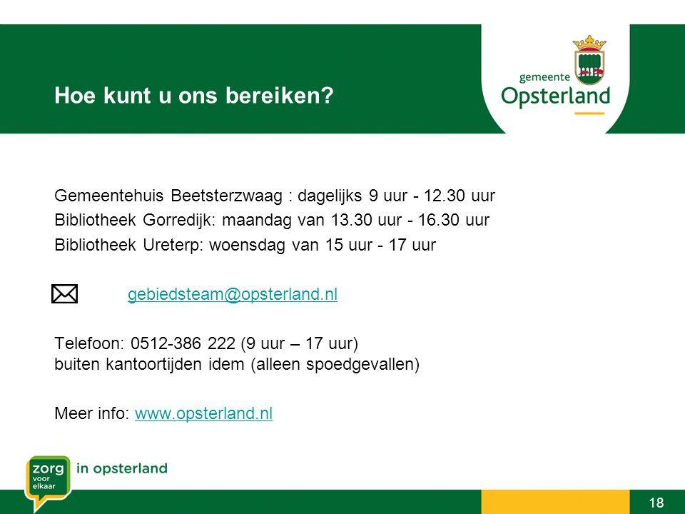 Hoe kunt u ons bereiken? 18 Gemeentehuis Beetsterzwaag : dagelijks 9 uur - 12.30 uur Bibliotheek Gorredijk: maandag van 13.30 uur - 16.30 uur Biblioth