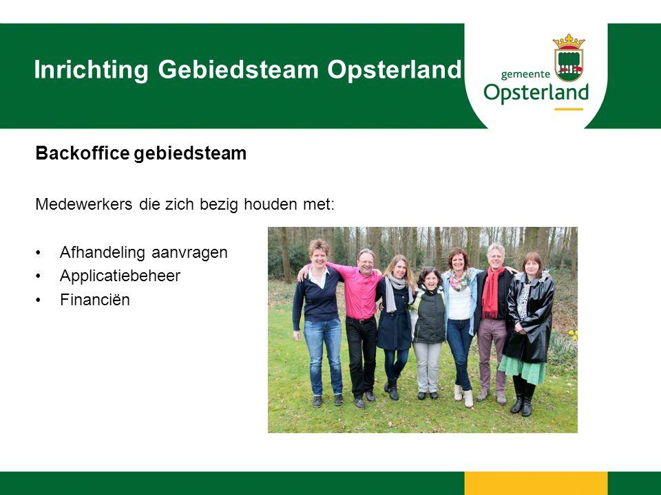 Inrichting Gebiedsteam Opsterland Backoffice gebiedsteam Medewerkers die zich bezig houden met: Afhandeling aanvragen Applicatiebeheer Financiën