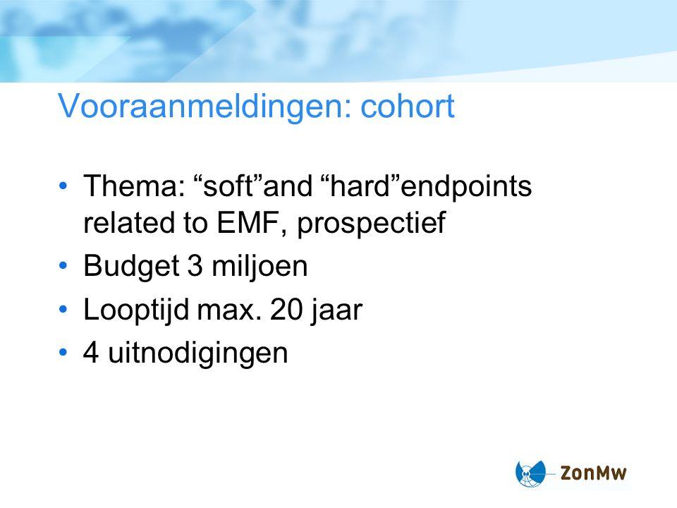 Vooraanmeldingen: cohort Thema: soft and hard endpoints related to EMF, prospectief Budget 3 miljoen Looptijd max.