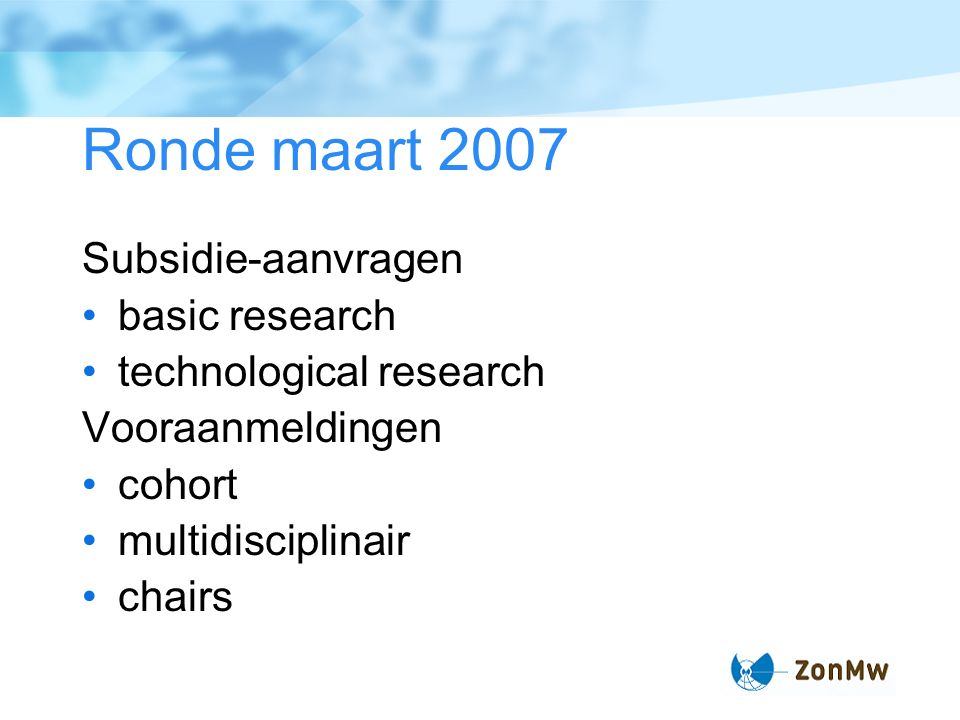 Ronde maart 2007 Subsidie-aanvragen basic research technological research Vooraanmeldingen cohort multidisciplinair chairs