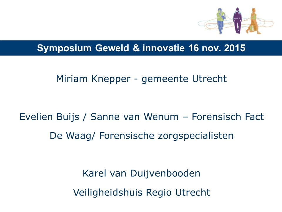 Symposium Geweld & innovatie 16 nov. 2015 Miriam Knepper - gemeente Utrecht Evelien Buijs / Sanne van Wenum – Forensisch Fact De Waag/ Forensische zor