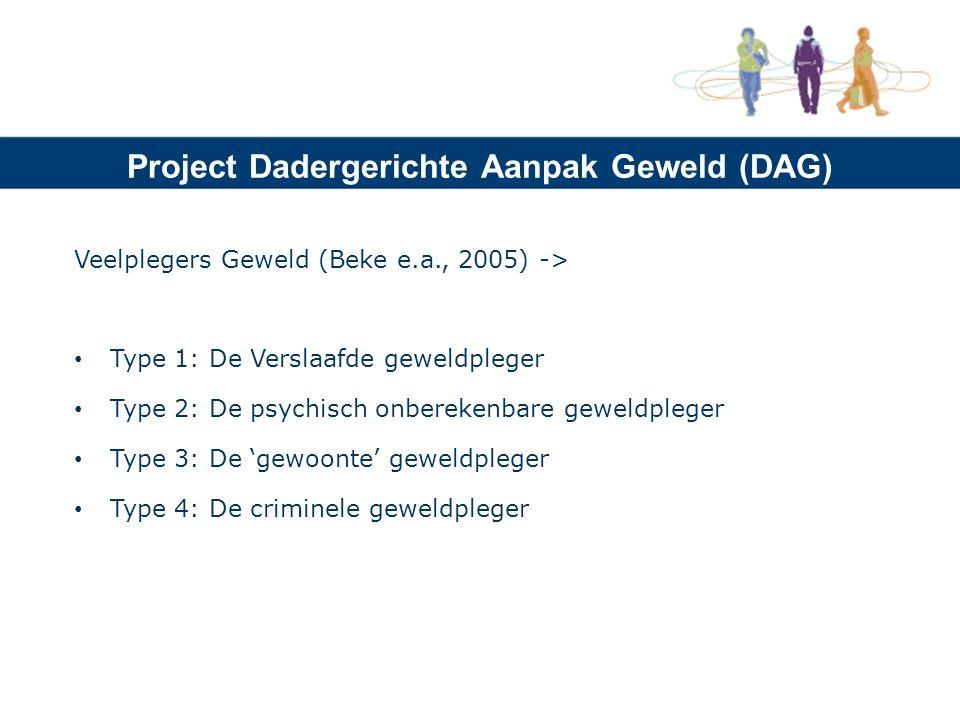 Project Dadergerichte Aanpak Geweld (DAG) Veelplegers Geweld (Beke e.a., 2005) -> Type 1: De Verslaafde geweldpleger Type 2: De psychisch onberekenbare geweldpleger Type 3: De 'gewoonte' geweldpleger Type 4: De criminele geweldpleger